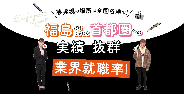 夢実現の場所は全国各地で!福島だけじゃなく、首都圏への実績も抜群の業界就職率!